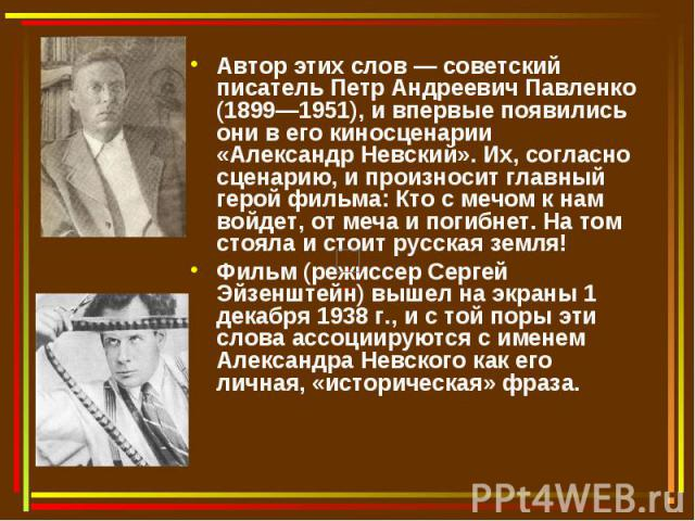 Автор этих слов — советский писатель Петр Андреевич Павленко (1899—1951), и впервые появились они в его киносценарии «Александр Невский». Их, согласно сценарию, и произносит главный герой фильма: Кто с мечом к нам войдет, от меча и погибнет. На том …