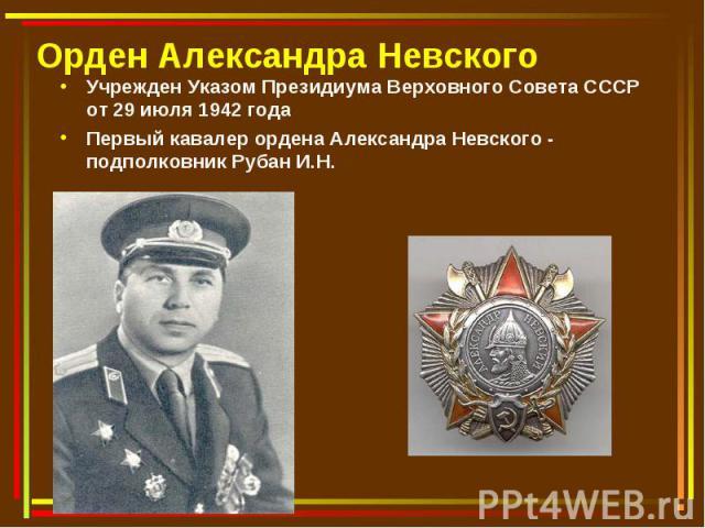 Орден Александра Невского Учрежден Указом Президиума Верховного Совета СССР от 29 июля 1942 годаПервый кавалер ордена Александра Невского - подполковник Рубан И.Н.