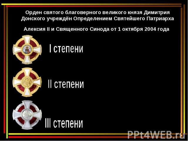 Орден святого благоверного великого князя Димитрия Донского учреждён Определением СвятейшегоПатриарха Алексия II и СвященногоСинода от1 октября 2004 года