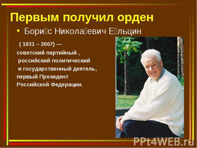 Первым получил орден Борис Николаевич Ельцин ( 1931 – 2007) — советский партийный , российский политический и государственный деятель, первый Президент Российской Федерации.