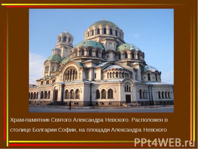 Храм-памятник Святого Александра Невского. Расположен в столицеБолгарии Софии, на площади Александра Невского