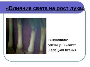«Влияние света на рост лука» Выполнила: ученица 3 классаХалецкая Ксения