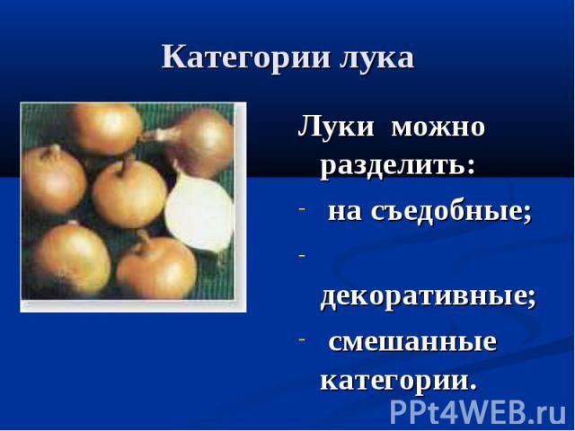 Категории лука Луки можно разделить: на съедобные; декоративные; смешанные категории.