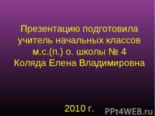 Презентацию подготовилаучитель начальных классовм.с.(п.) о. школы № 4Коляда Елен