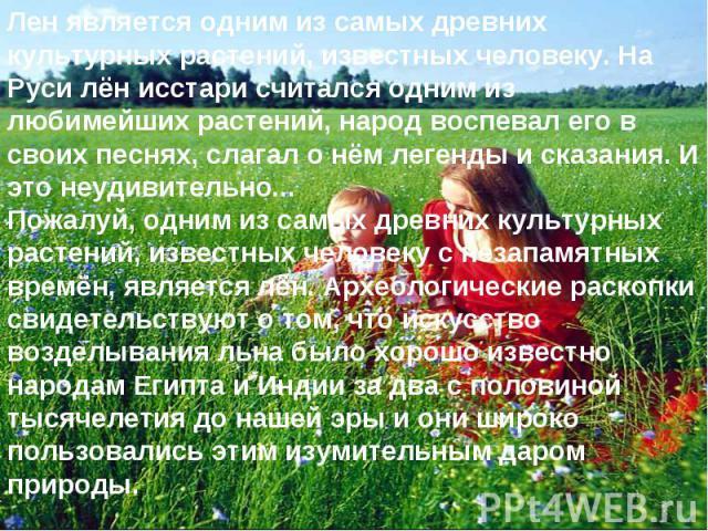 Лен является одним из самых древних культурных растений, известных человеку. На Руси лён исстари считался одним из любимейших растений, народ воспевал его в своих песнях, слагал о нём легенды и сказания. И это неудивительно...Пожалуй, одним из самых…