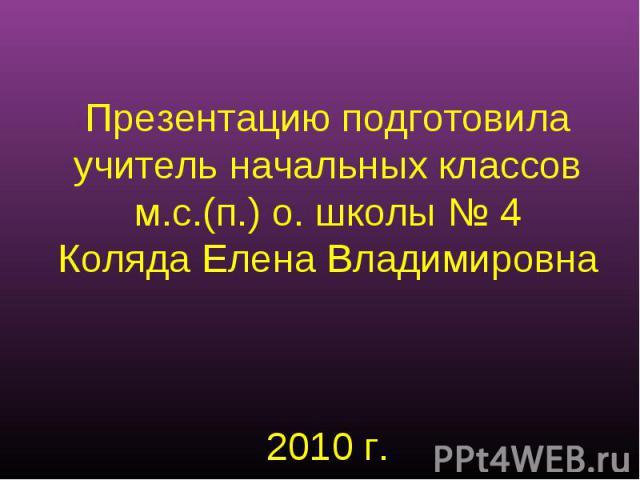 Презентацию подготовилаучитель начальных классовм.с.(п.) о. школы № 4Коляда Елена Владимировна2010 г.