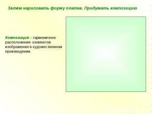 Затем нарисовать форму платка. Придумать композицию Композиция – гармоничноерасп