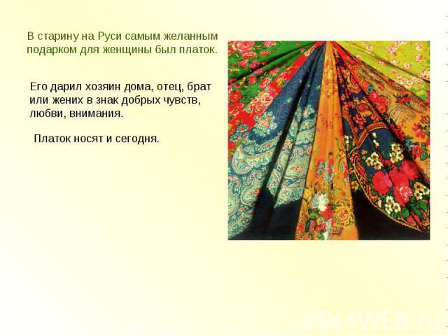 В старину на Руси самым желанным подарком для женщины был платок. Его дарил хозяин дома, отец, брат или жених в знак добрых чувств,любви, внимания.Платок носят и сегодня.