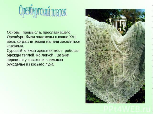 Оренбургский платок Основы промысла, прославившего Оренбург, были заложены в конце XVII века, когда эти земли начали заселяться казаками.Суровый климат здешних мест требовал одежды теплой, но легкой. Казачки переняли у казахов и калмыков рукоделье и…