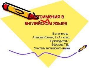 Местоимения в английском языке Выполнила: Атанова Ксения, 9 «А» класс Руководите