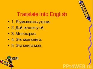 Translate into English 1. Я умываюсь утром.2. Дай ее книгу ей.3. Мне жарко.4. Эт