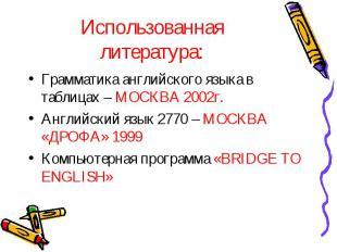 Использованная литература: Грамматика английского языка в таблицах – МОСКВА 2002