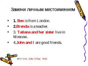 Замени личным местоимением 1. Ben is from London. 2.Brenda is a teacher. 3. Tati