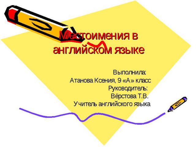 Местоимения в английском языке Выполнила: Атанова Ксения, 9 «А» класс Руководитель: Вёрстова Т.В. Учитель английского языка