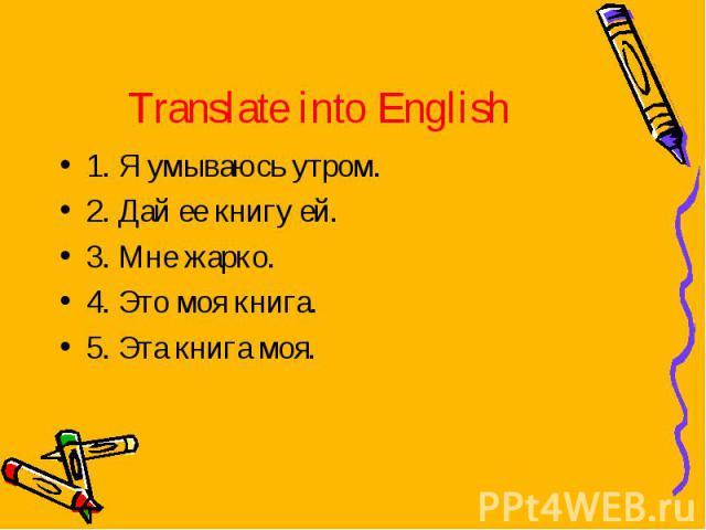 Translate into English 1. Я умываюсь утром.2. Дай ее книгу ей.3. Мне жарко.4. Это моя книга.5. Эта книга моя.