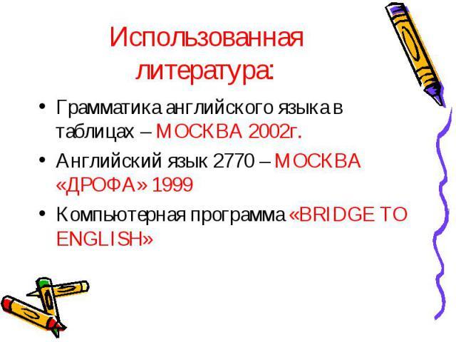 Использованная литература: Грамматика английского языка в таблицах – МОСКВА 2002г.Английский язык 2770 – МОСКВА «ДРОФА» 1999Компьютерная программа «BRIDGE TO ENGLISH»
