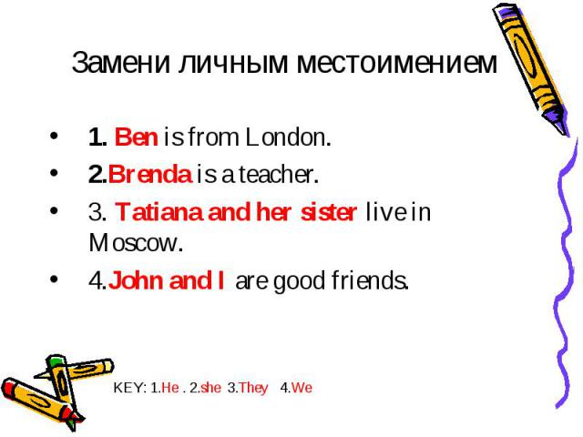Замени личным местоимением 1. Ben is from London. 2.Brenda is a teacher. 3. Tatiana and her sister live in Moscow. 4.John and I are good friends. KEY: 1.He . 2.she 3.They 4.We