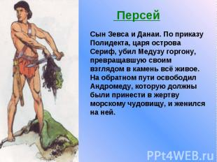 Персей Сын Зевса и Данаи. По приказу Полидекта, царя острова Сериф, убил Медузу