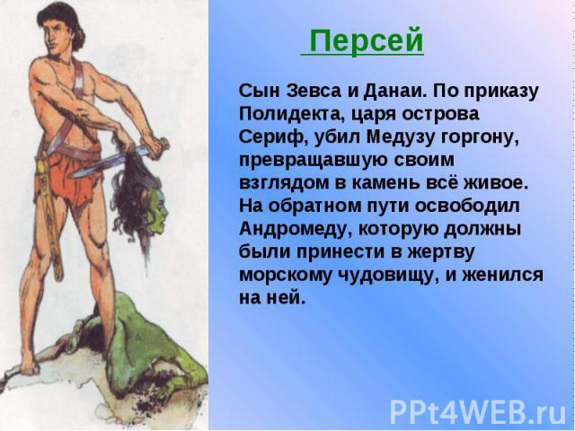 Персей Сын Зевса и Данаи. По приказу Полидекта, царя острова Сериф, убил Медузу горгону, превращавшую своим взглядом в камень всё живое. На обратном пути освободил Андромеду, которую должны были принести в жертву морскому чудовищу, и женился на ней.