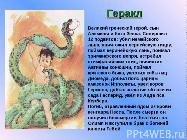 Геракл Великий греческий герой, сын Алкмены и бога Зевса. Совершил 12 подвигов: убил немейского льва, уничтожил лернейскую гидру, поймал керинейскую лань, поймал эриманфского вепря, истребил стимфалийских птиц, вычистил Авгиевы конюшни, поймал критс…