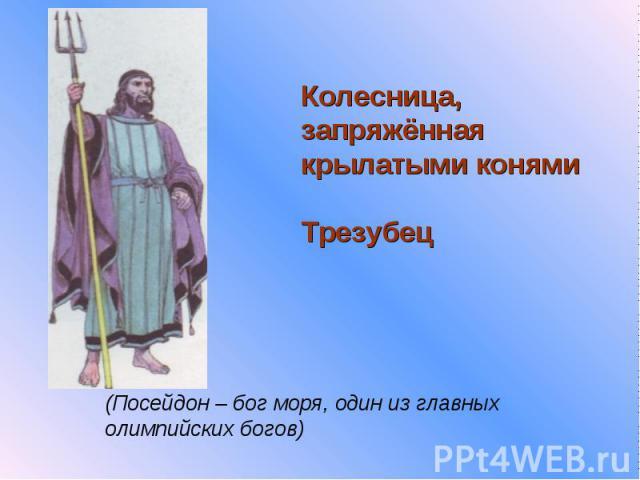 Колесница, запряжённая крылатыми конямиТрезубец(Посейдон – бог моря, один из главных олимпийских богов)