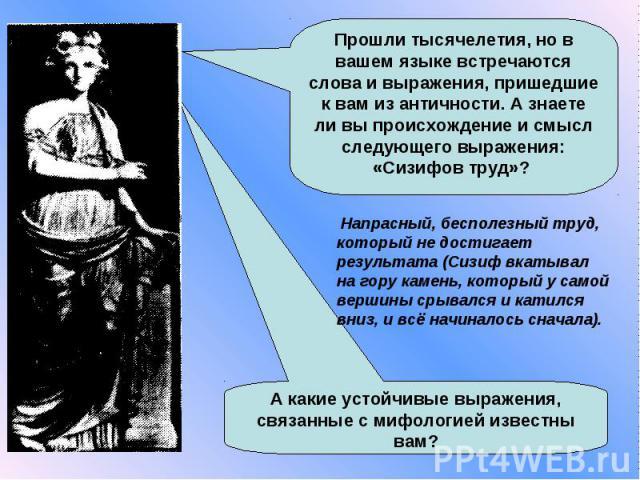 Прошли тысячелетия, но в вашем языке встречаются слова и выражения, пришедшие к вам из античности. А знаете ли вы происхождение и смысл следующего выражения: «Сизифов труд»? Напрасный, бесполезный труд, который не достигает результата (Сизиф вкатыва…