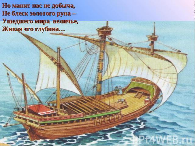 Но манит нас не добыча, Не блеск золотого руна –Ушедшего мира величье,Живая его глубина…