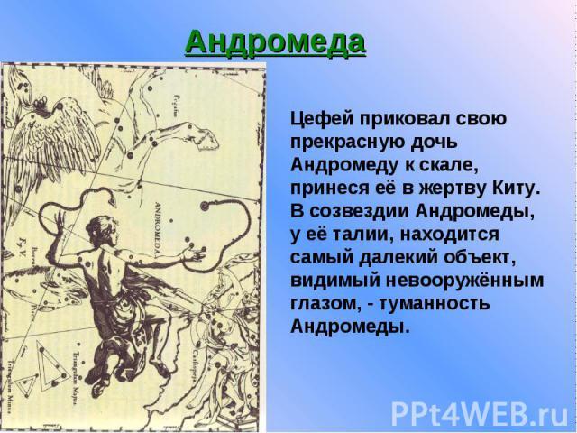 Андромеда Цефей приковал свою прекрасную дочь Андромеду к скале, принеся её в жертву Киту. B созвездии Андромеды, y её талии, находится самый далекий объект, видимый невооружённым глазом, - туманность Андромеды.