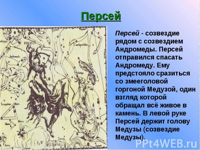 Персей Персей - созвездие рядом c созвездием Андромеды. Персей отправился спасать Андромеду. Ему предстояло сразиться со змееголовой горгоной Медузой, один взгляд которой обращал всё живое в камень. B левой руке Персей держит голову Медузы (созвезди…