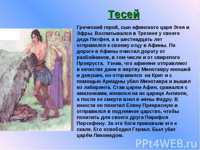 Тесей Греческий герой, сын афинского царя Эгея и Эфры. Воспитывался в Трезене у своего деда Питфея, а в шестнадцать лет отправился к своему отцу в Афины. По дороге в Афины очистил дорогу от разбойников, в том числе и от свирепого Прокруста. Узнав, ч…