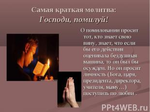 Самая краткая молитва: Господи, помилуй! О помиловании просит тот, кто знает сво