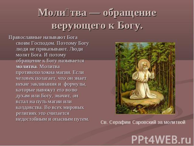 Молитва — обращение верующего к Богу. Православные называют Бога своим Господом. Поэтому Богу люди не приказывают. Люди молят Бога. И потому обращение к Богу называется молитва. Молитва противоположна магии. Если человек полагает, что он знает некие…