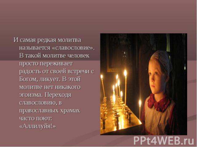И самая редкая молитва называется «славословие». В такой молитве человек просто переживает радость от своей встречи с Богом, ликует. В этой молитве нет никакого эгоизма. Переходя славословию, в православных храмах часто поют: «Аллилуйя!»