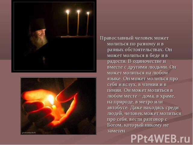 Православный человек может молиться по разному и в разных обстоятельствах. Он может молиться в беде и в радости. В одиночестве и вместе с другими людьми. Он может молиться на любом языке. Он может молиться про себя и вслух, в чтении и в пении. Он мо…