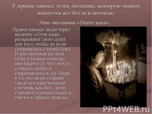 У православных есть молитва, которую знают наизусть все без исключения.Это молитва «Отче наш». Православные люди через молитву «Отче наш» раскрывают свою душу для того, чтобы их воля соединилась с волей Бога. И рассчитывая на свои силы и Божью помощ…