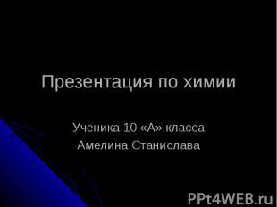 Презентация по химии Ученика 10 «А» классаАмелина Станислава