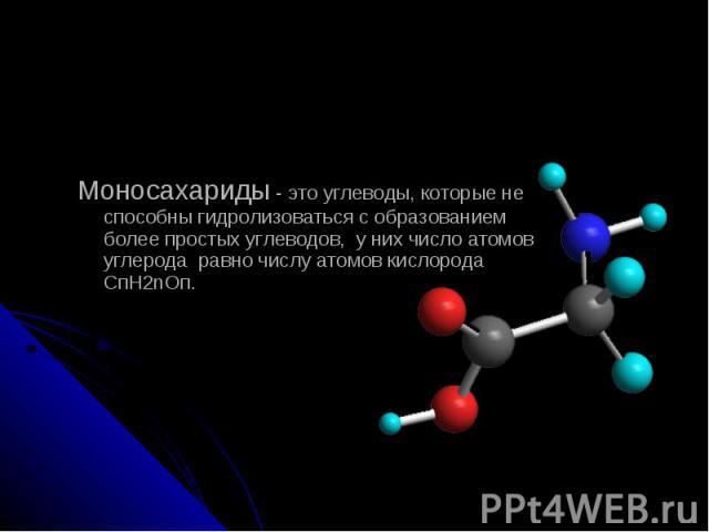 Моносахариды - это углеводы, которые не способны гидролизоваться с образованием более простых углеводов, у них число атомов углерода равно числу атомов кислорода СпН2nОп.