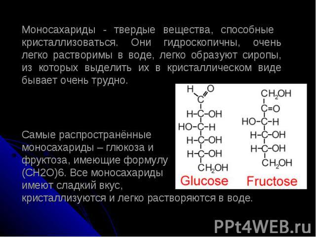 Моносахариды - твердые вещества, способные кристаллизоваться. Они гидроскопичны, очень легко растворимы в воде, легко образуют сиропы, из которых выделить их в кристаллическом виде бывает очень трудно. Самые распространённые моносахариды – глюкоза и…
