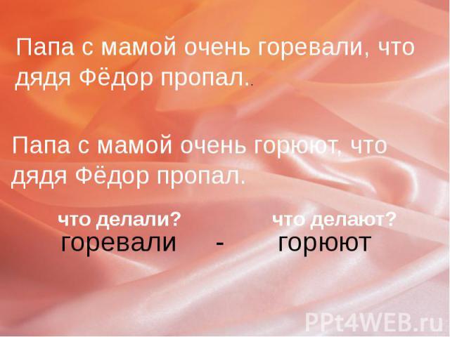 Папа с мамой очень горевали, что дядя Фёдор пропал..Папа с мамой очень горюют, что дядя Фёдор пропал.