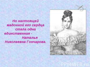 Но настоящей мадонной его сердца стала одна единственная - Наталья Николаевна Го