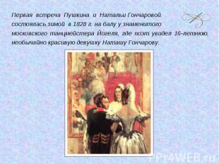Первая встреча Пушкина и Натальи Гончаровой состоялась зимой в 1828 г. на балу у