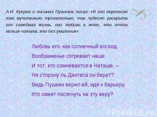 А.И. Куприн о письмах Пушкина писал: «В его переписке так мучительно трогательно