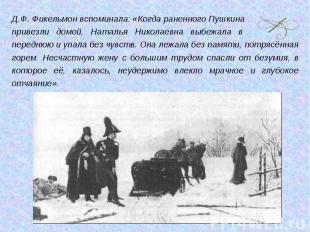 Д.Ф. Фикельмон вспоминала: «Когда раненного Пушкинапривезли домой, Наталья Никол