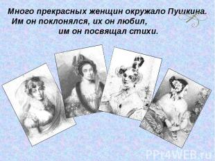 Много прекрасных женщин окружало Пушкина. Им он поклонялся, их он любил, им он п