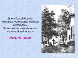 26 ноября 1863 года Наталья Николаевна Ланская скончалась.На ее могиле – памятни