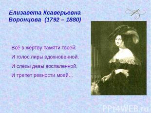 Елизавета Ксаверьевна Воронцова (1792 – 1880) Всё в жертву памяти твоей:И голос