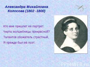 Александра Михайловна Колосова (1802 -1800) Кто мне пришлет её портрет, Черты во