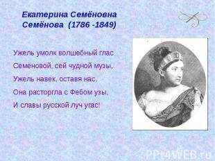 Екатерина Семёновна Семёнова (1786 -1849) Ужель умолк волшебный глас Семёновой,