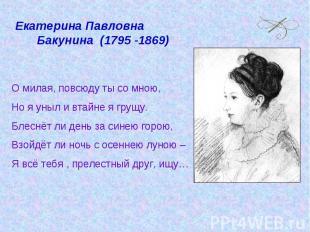 Екатерина Павловна Бакунина (1795 -1869)О милая, повсюду ты со мною,Но я уныл и