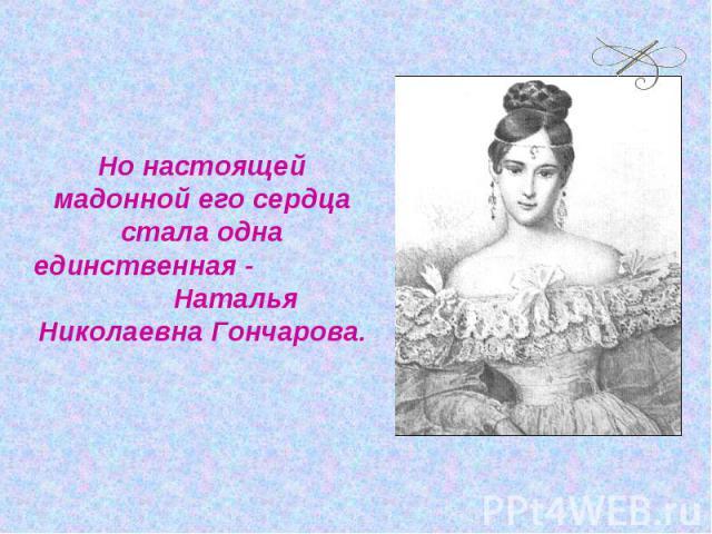 Но настоящей мадонной его сердца стала одна единственная - Наталья Николаевна Гончарова.
